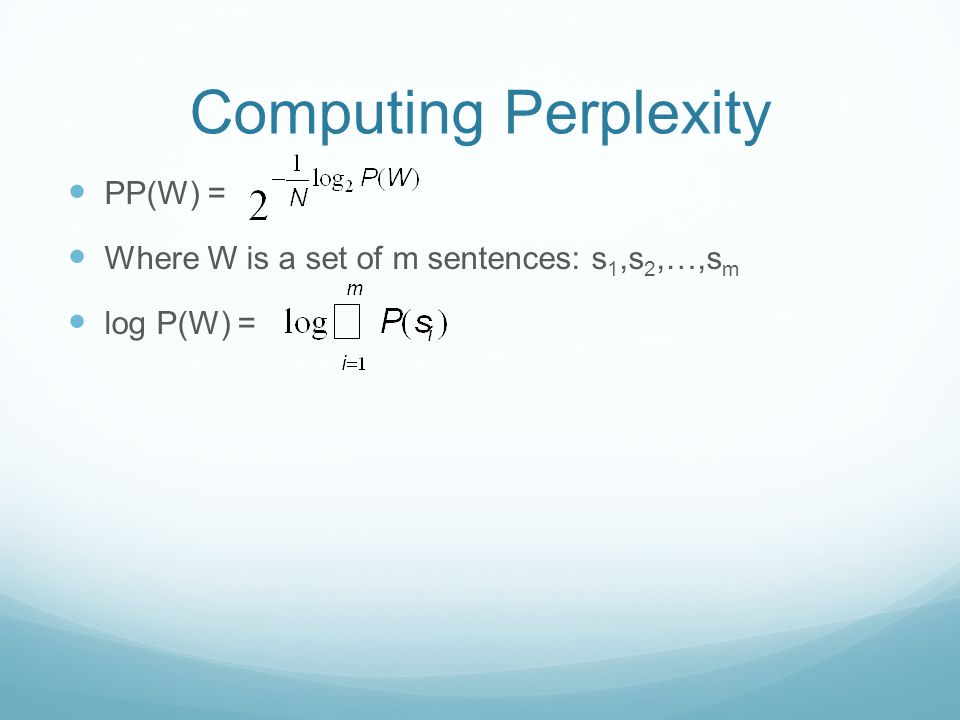 Computing Perplexity PP(W) = Where W is a set of m sentences: s 1,s 2,…,s m log P(W) =