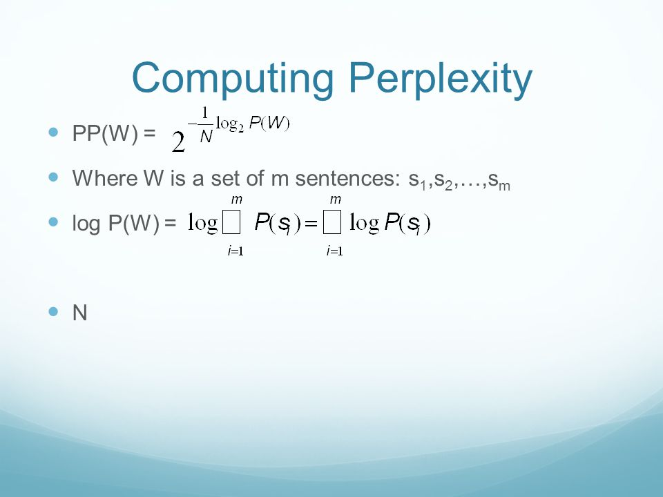 Computing Perplexity PP(W) = Where W is a set of m sentences: s 1,s 2,…,s m log P(W) = N