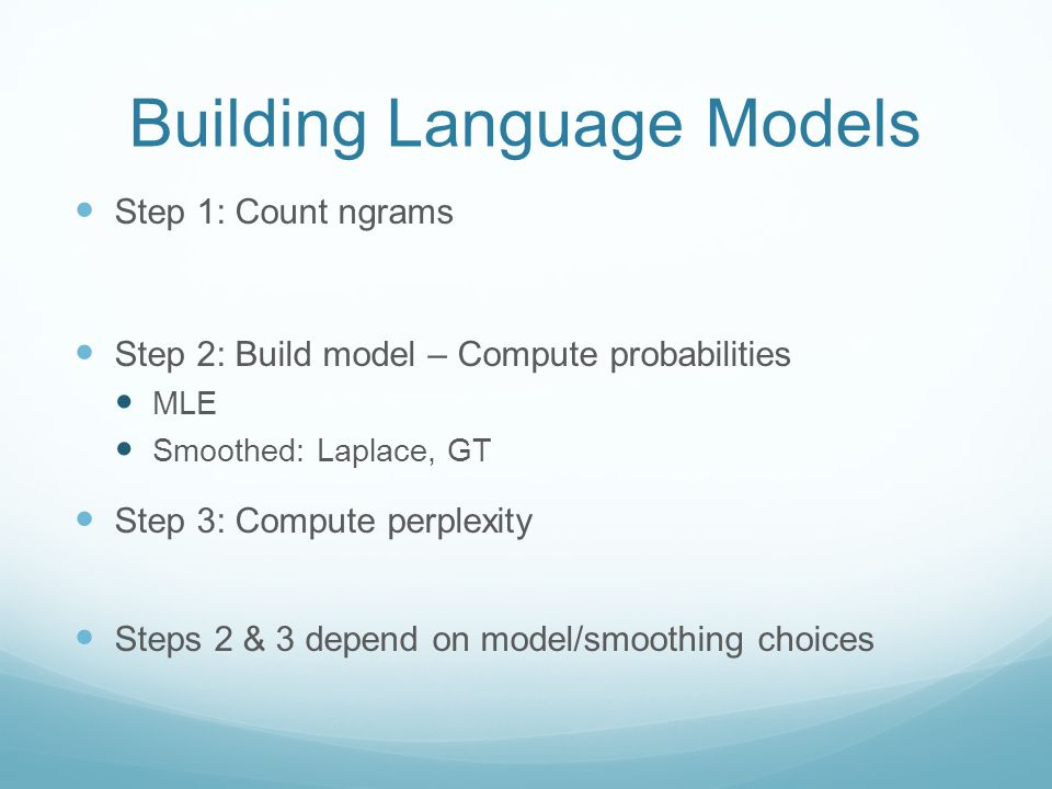 Building Language Models Step 1: Count ngrams Step 2: Build model – Compute probabilities MLE Smoothed: Laplace, GT Step 3: Compute perplexity Steps 2