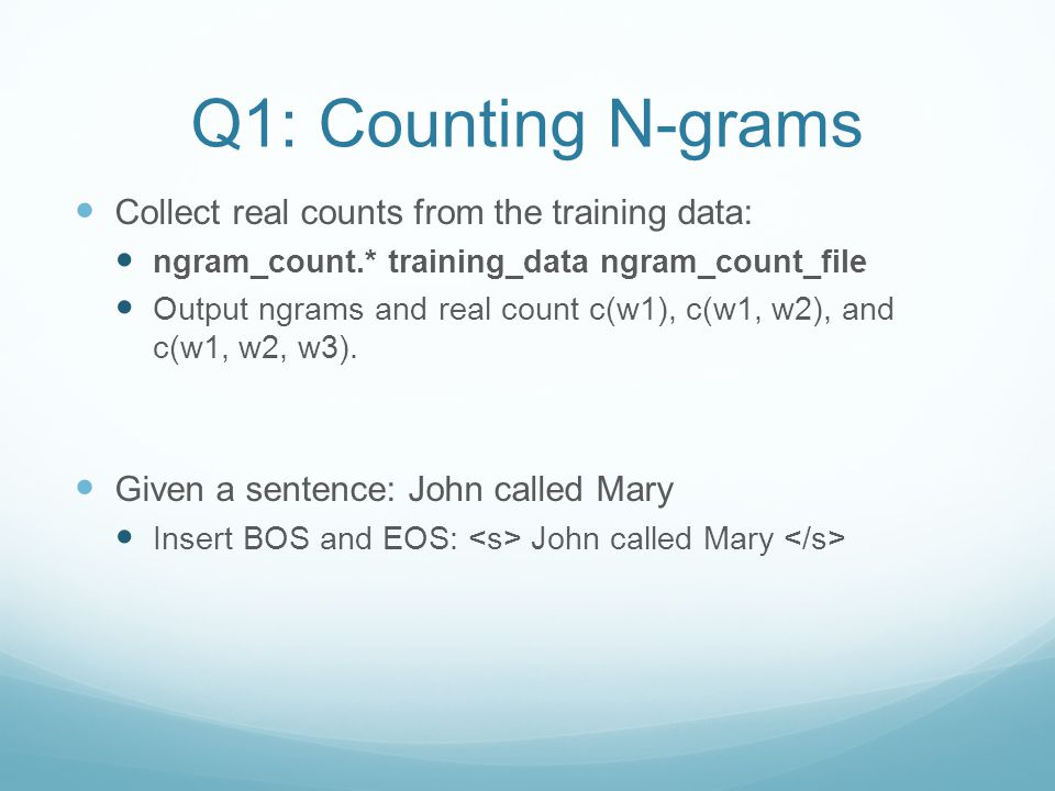 Q1: Counting N-grams Collect real counts from the training data: ngram_count.* training_data ngram_count_file Output ngrams and real count c(w1), c(w1, w2), and c(w1, w2, w3).