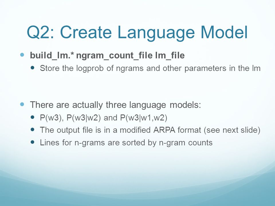 Q2: Create Language Model build_lm.* ngram_count_file lm_file Store the logprob of ngrams and other parameters in the lm There are actually three language models: P(w3), P(w3|w2) and P(w3|w1,w2) The output file is in a modified ARPA format (see next slide) Lines for n-grams are sorted by n-gram counts