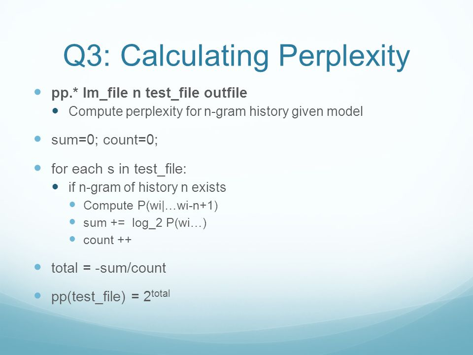 Q3: Calculating Perplexity pp.* lm_file n test_file outfile Compute perplexity for n-gram history given model sum=0; count=0; for each s in test_file: