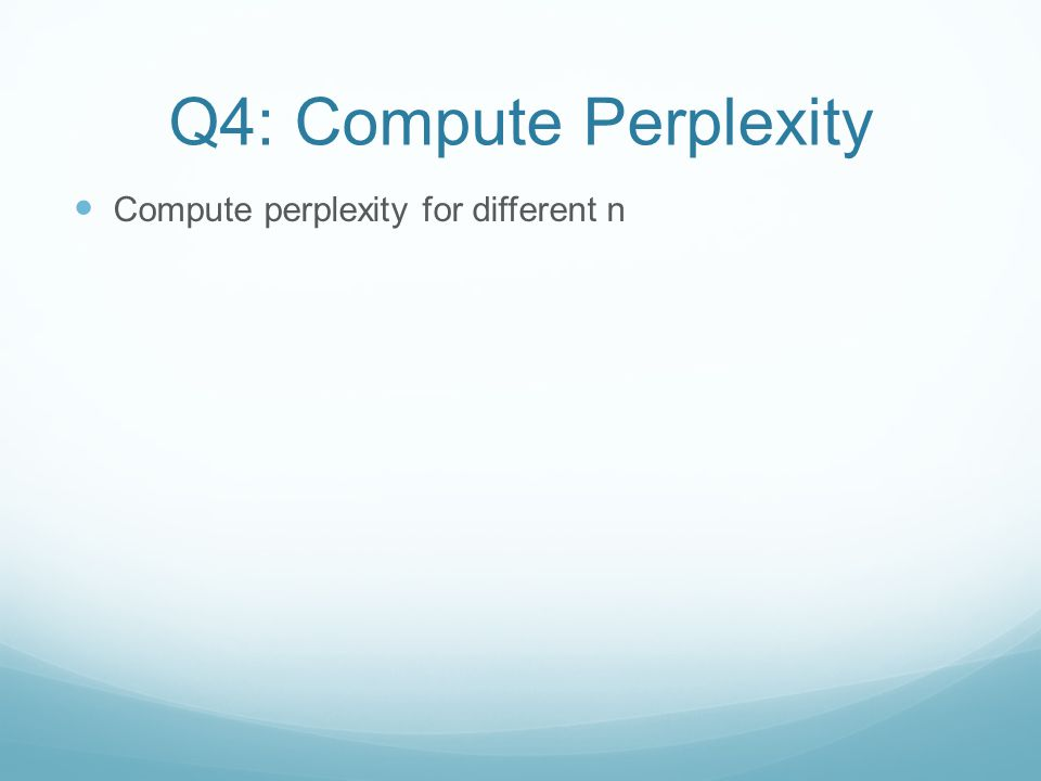 Q4: Compute Perplexity Compute perplexity for different n