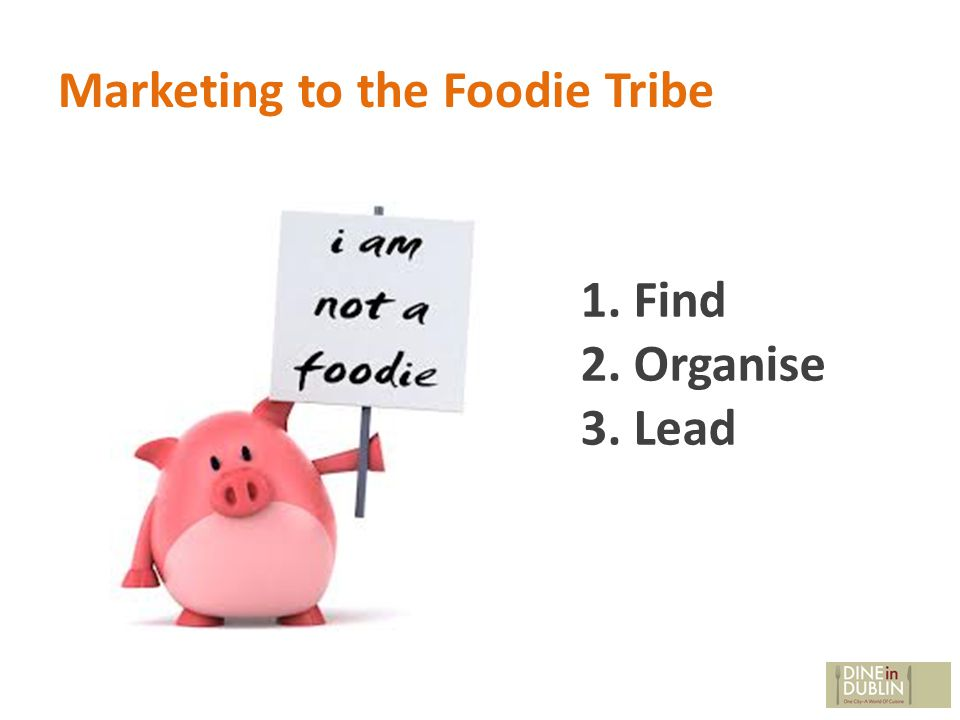 Marketing to the Foodie Tribe 1. Find 2. Organise 3. Lead