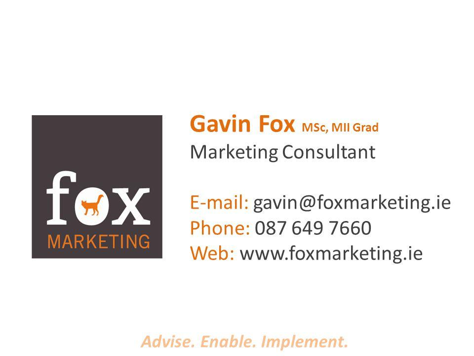 Gavin Fox MSc, MII Grad Marketing Consultant E-mail: gavin@foxmarketing.ie Phone: 087 649 7660 Web: www.foxmarketing.ie Advise.