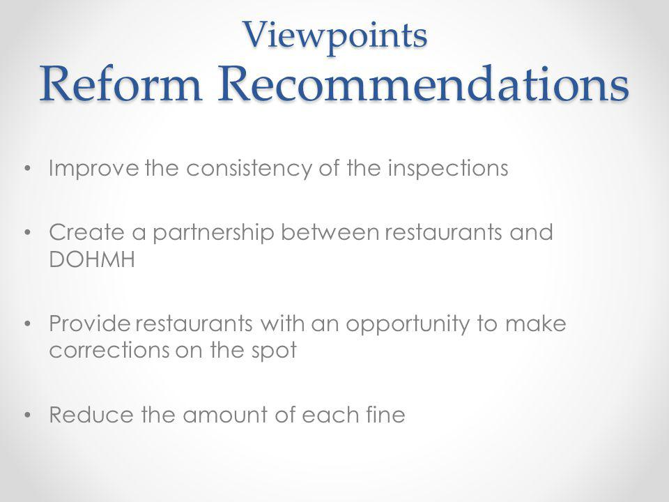 Viewpoints Reform Recommendations Improve the consistency of the inspections Create a partnership between restaurants and DOHMH Provide restaurants with an opportunity to make corrections on the spot Reduce the amount of each fine