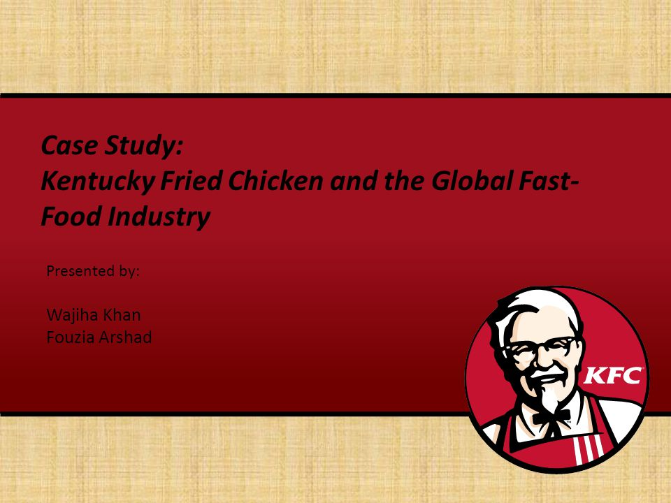 Case Study: Kentucky Fried Chicken and the Global Fast- Food Industry Presented by: Wajiha Khan Fouzia Arshad