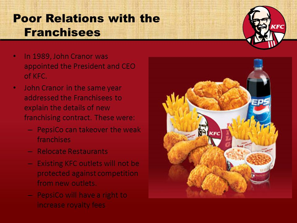 Poor Relations with the Franchisees In 1989, John Cranor was appointed the President and CEO of KFC.