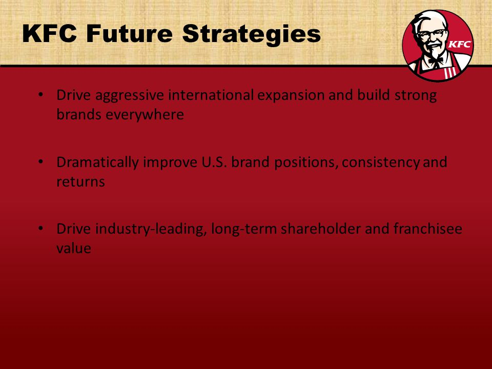 KFC Future Strategies Drive aggressive international expansion and build strong brands everywhere Dramatically improve U.S.