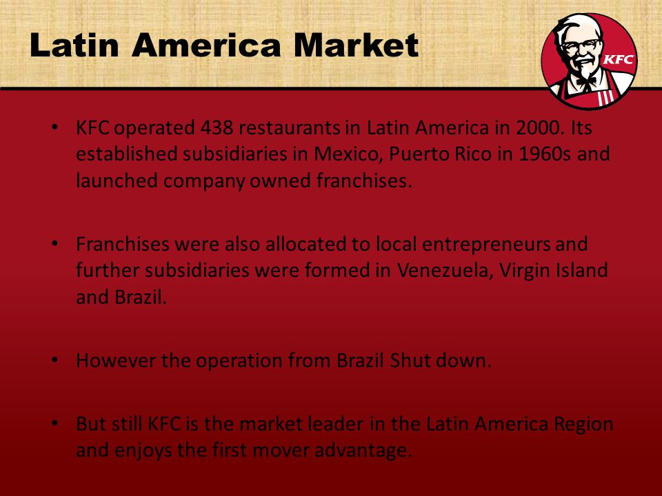 Latin America Market KFC operated 438 restaurants in Latin America in 2000. Its established subsidiaries in Mexico, Puerto Rico in 1960s and launched