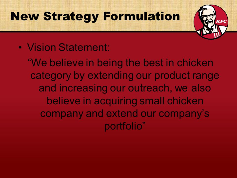 New Strategy Formulation Vision Statement: We believe in being the best in chicken category by extending our product range and increasing our outreach, we also believe in acquiring small chicken company and extend our companys portfolio