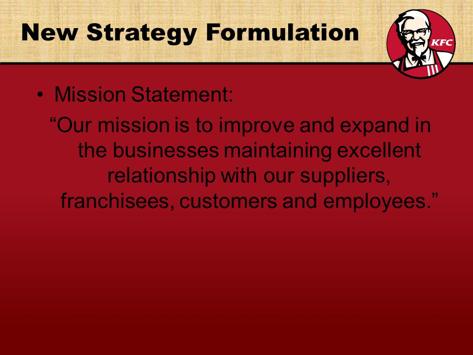 New Strategy Formulation Mission Statement: Our mission is to improve and expand in the businesses maintaining excellent relationship with our suppliers, franchisees, customers and employees.