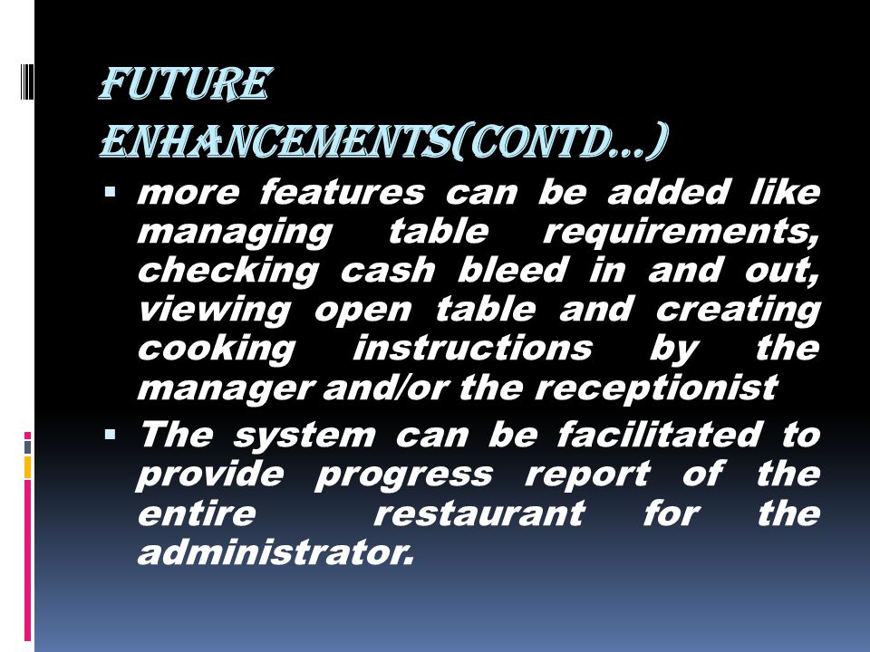 FUTURE ENHANCEMENTS(contd…) more features can be added like managing table requirements, checking cash bleed in and out, viewing open table and creati