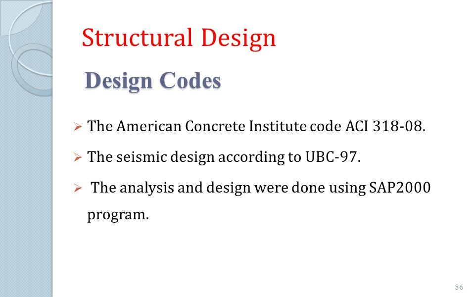 Design Codes Design Codes The American Concrete Institute code ACI 318-08. The seismic design according to UBC-97. The analysis and design were done u