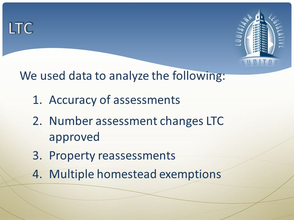 We used data to analyze the following: 1.Accuracy of assessments 2.Number assessment changes LTC approved 3.Property reassessments 4.Multiple homestead exemptions