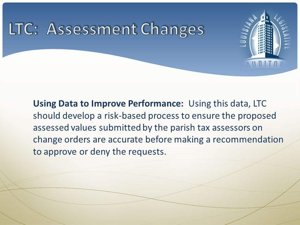 Using Data to Improve Performance: Using this data, LTC should develop a risk-based process to ensure the proposed assessed values submitted by the parish tax assessors on change orders are accurate before making a recommendation to approve or deny the requests.