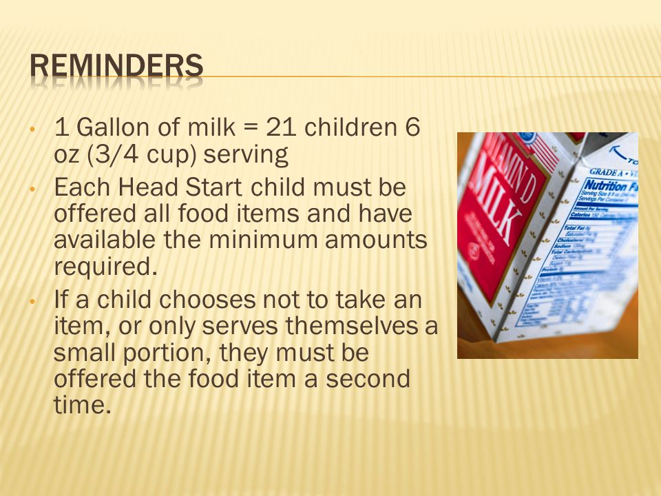 1 Gallon of milk = 21 children 6 oz (3/4 cup) serving Each Head Start child must be offered all food items and have available the minimum amounts required.