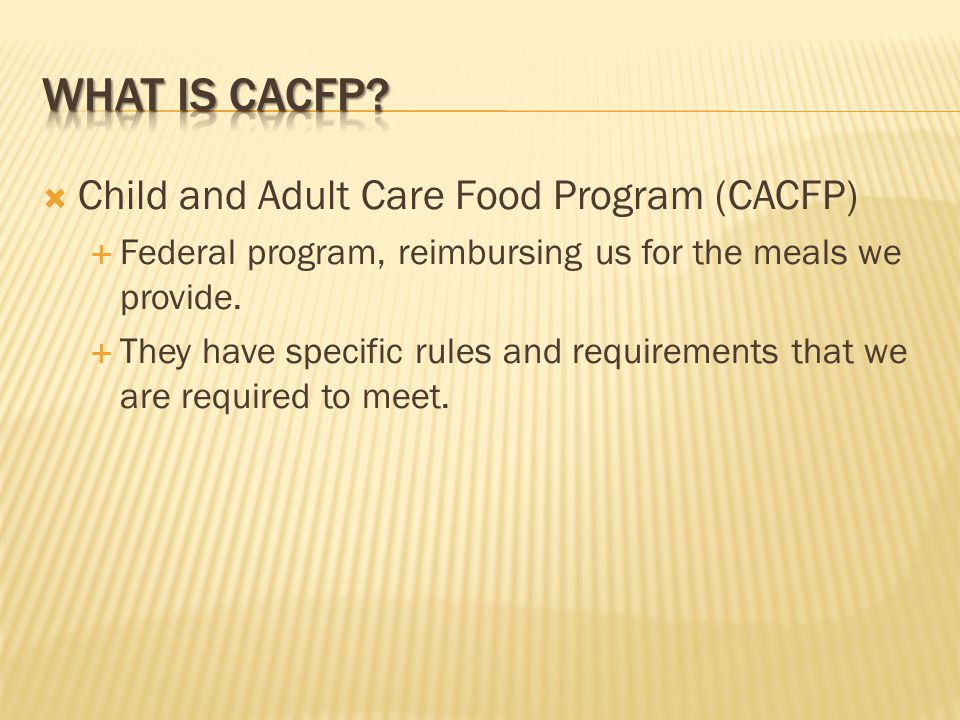 Child and Adult Care Food Program (CACFP) Federal program, reimbursing us for the meals we provide.