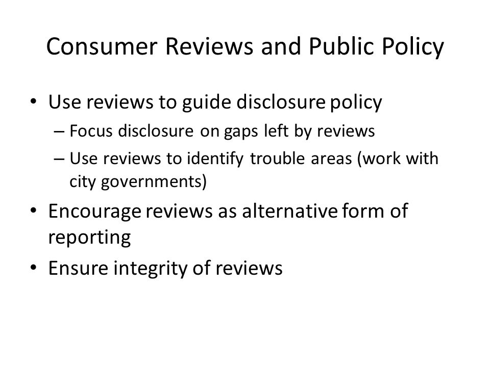 Consumer Reviews and Public Policy Use reviews to guide disclosure policy – Focus disclosure on gaps left by reviews – Use reviews to identify trouble areas (work with city governments) Encourage reviews as alternative form of reporting Ensure integrity of reviews