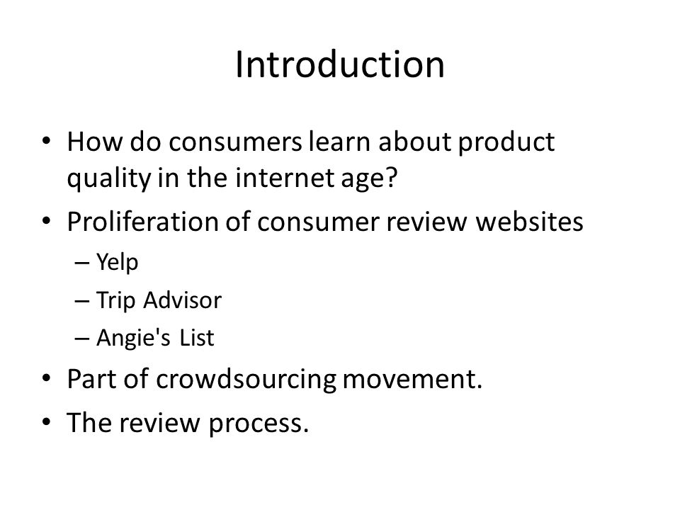 Introduction How do consumers learn about product quality in the internet age? Proliferation of consumer review websites – Yelp – Trip Advisor – Angie