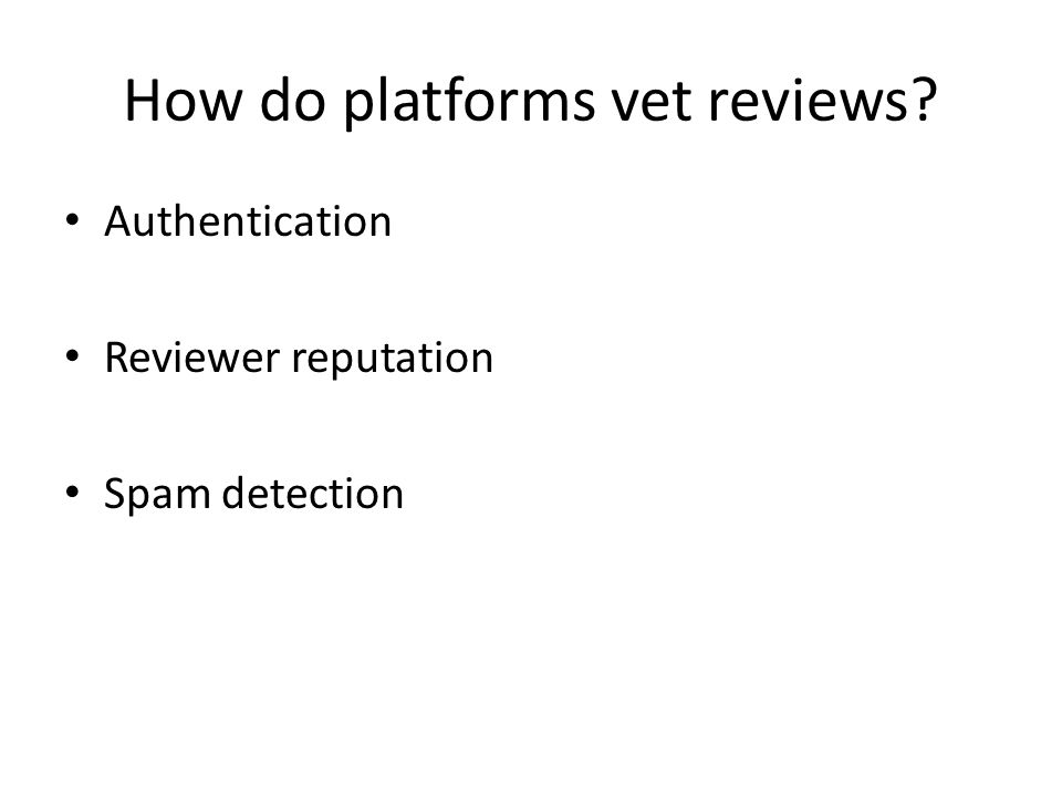 How do platforms vet reviews? Authentication Reviewer reputation Spam detection