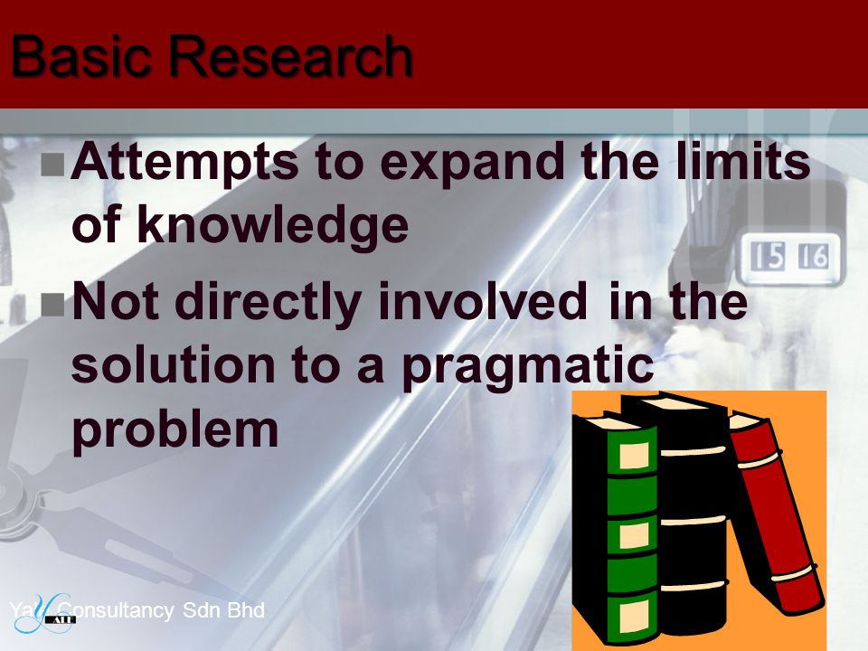 Basic Research Attempts to expand the limits of knowledge Not directly involved in the solution to a pragmatic problem 20 Yale Consultancy Sdn Bhd