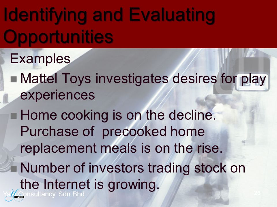 Identifying and Evaluating Opportunities Examples Mattel Toys investigates desires for play experiences Home cooking is on the decline. Purchase of pr