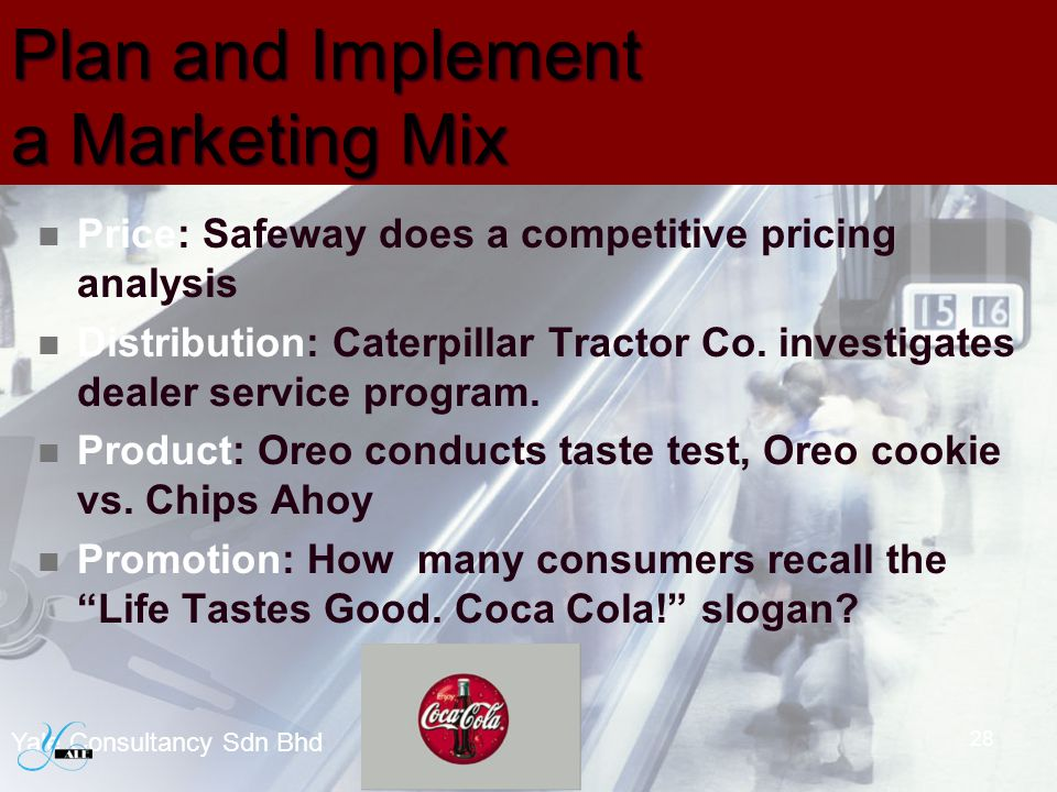 Plan and Implement a Marketing Mix Price: Safeway does a competitive pricing analysis Distribution: Caterpillar Tractor Co. investigates dealer servic