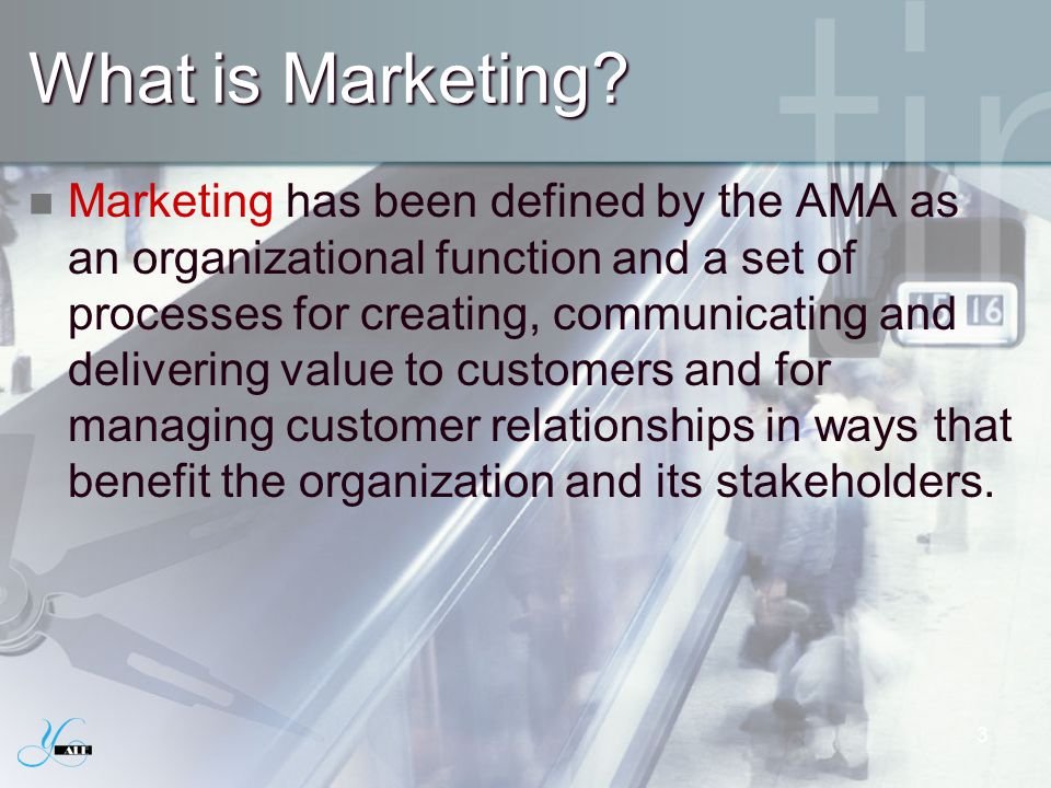What is Marketing? Marketing has been defined by the AMA as an organizational function and a set of processes for creating, communicating and deliveri