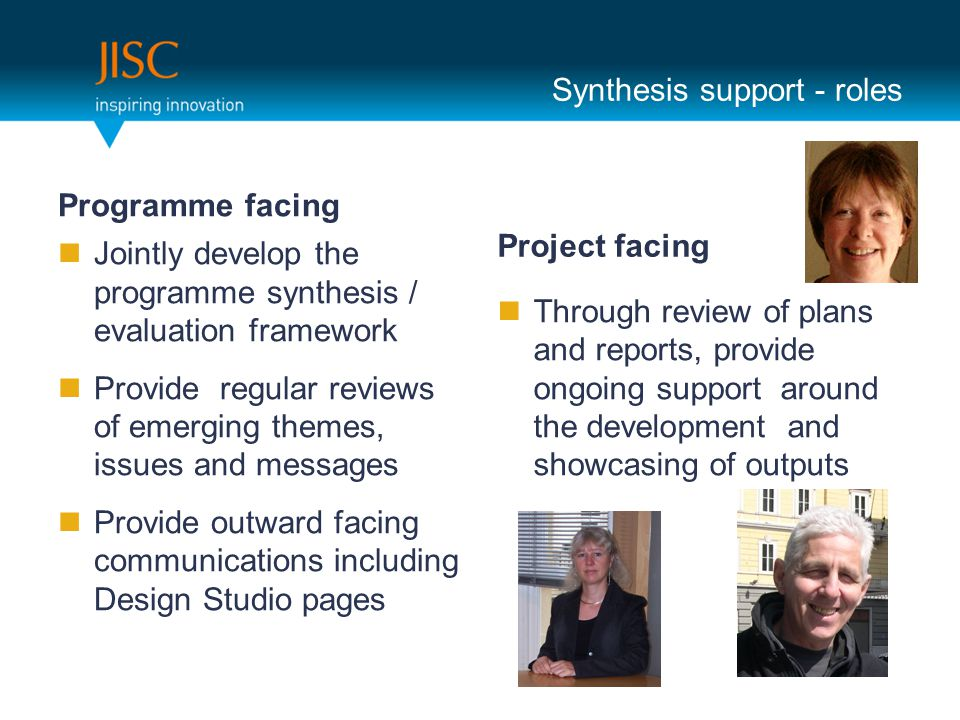 Synthesis support - roles Programme facing Jointly develop the programme synthesis / evaluation framework Provide regular reviews of emerging themes, issues and messages Provide outward facing communications including Design Studio pages Project facing Through review of plans and reports, provide ongoing support around the development and showcasing of outputs