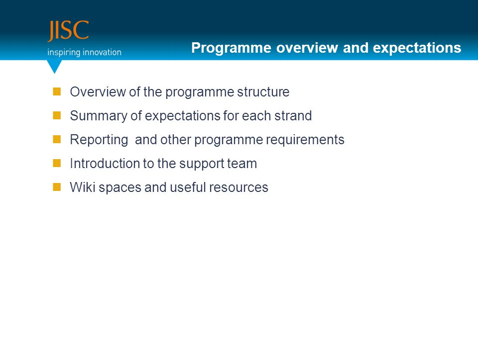 Programme overview and expectations Overview of the programme structure Summary of expectations for each strand Reporting and other programme requirements Introduction to the support team Wiki spaces and useful resources