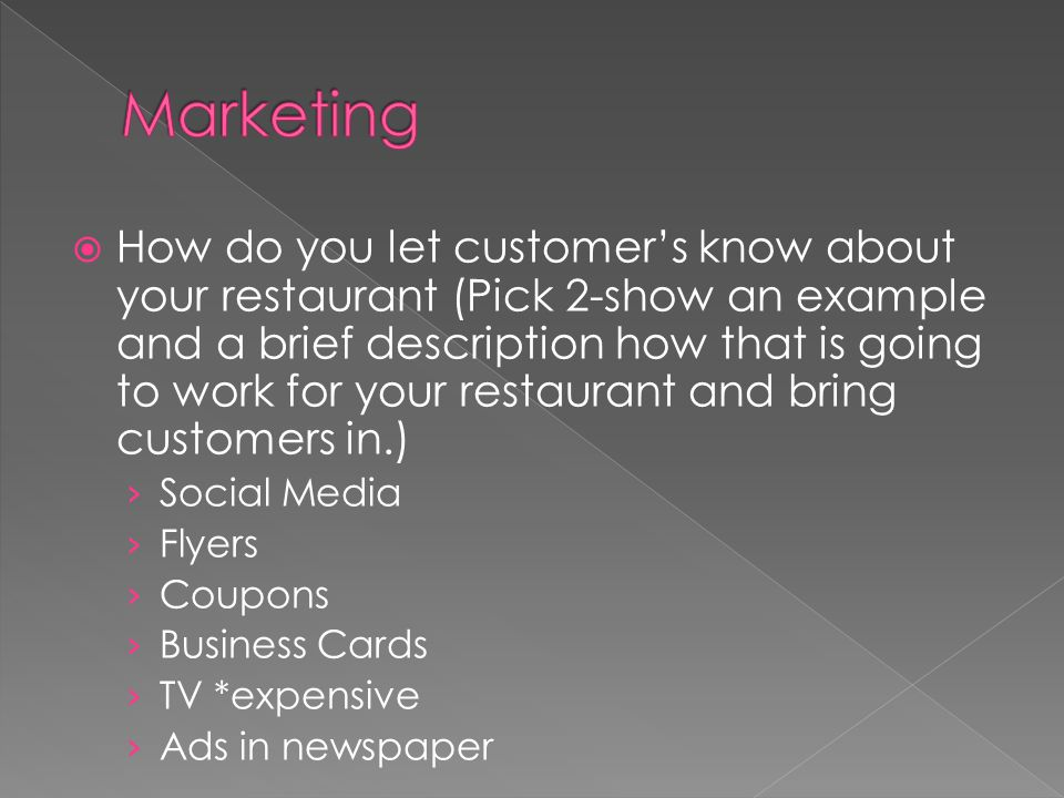 How do you let customers know about your restaurant (Pick 2-show an example and a brief description how that is going to work for your restaurant and bring customers in.) Social Media Flyers Coupons Business Cards TV *expensive Ads in newspaper
