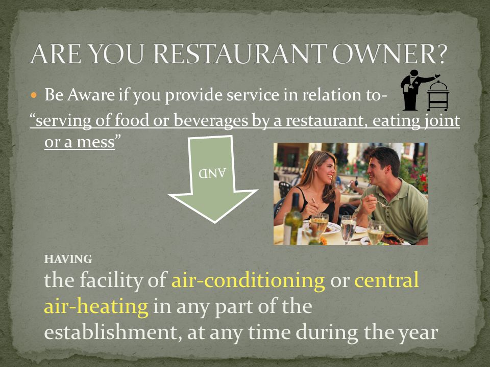 Be Aware if you provide service in relation to- serving of food or beverages by a restaurant, eating joint or a mess AND HAVING the facility of air-conditioning or central air-heating in any part of the establishment, at any time during the year