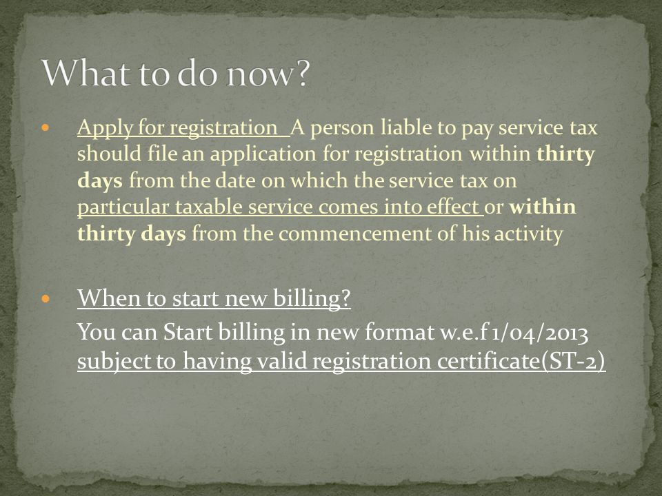 Apply for registration A person liable to pay service tax should file an application for registration within thirty days from the date on which the service tax on particular taxable service comes into effect or within thirty days from the commencement of his activity When to start new billing.