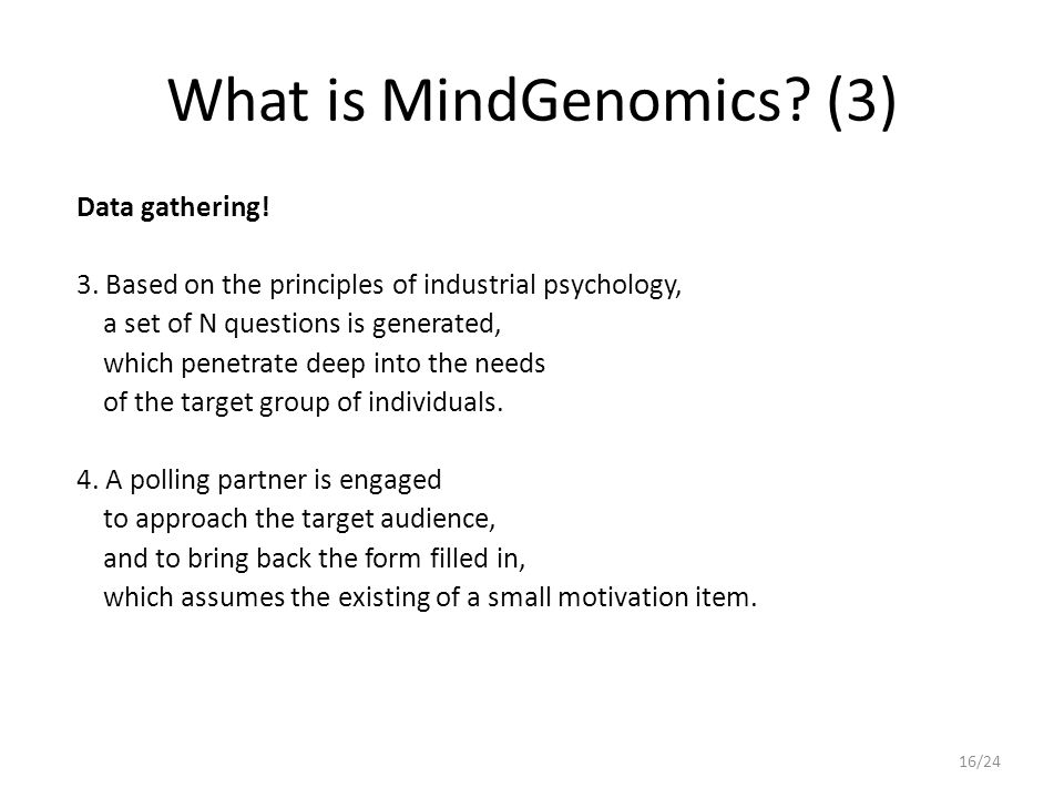 What is MindGenomics? (3) Data gathering! 3. Based on the principles of industrial psychology, a set of N questions is generated, which penetrate deep