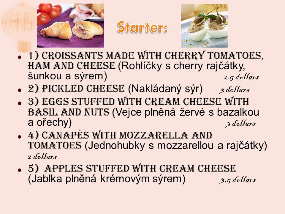 1) Croissants made with cherry tomatoes, ham and cheese (Rohlíčky s cherry rajčátky, šunkou a sýrem) 2,5 dollars 2) Pickled cheese (Nakládaný sýr) 3 dollars 3) Eggs stuffed with cream cheese with Basil and nuts (Vejce plněná žervé s bazalkou a ořechy) 3 dollars 4) Canapés with mozzarella and tomatoes (Jednohubky s mozzarellou a rajčátky) 2 dollars 5) Apples stuffed with cream cheese (Jablka plněná krémovým sýrem) 3,5 dollars