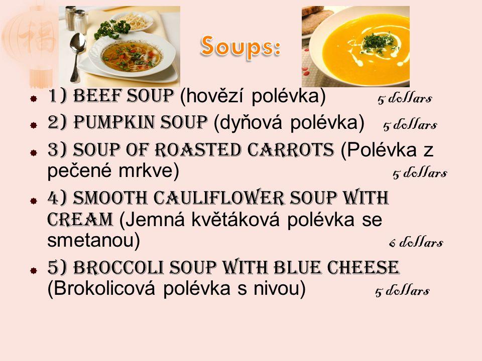 1) Beef soup (hovězí polévka) 5 dollars 2) Pumpkin soup (dyňová polévka) 5 dollars 3) Soup of roasted carrots (Polévka z pečené mrkve) 5 dollars 4) Smooth Cauliflower soup with cream (Jemná květáková polévka se smetanou) 6 dollars 5) Broccoli soup with blue cheese (Brokolicová polévka s nivou) 5 dollars