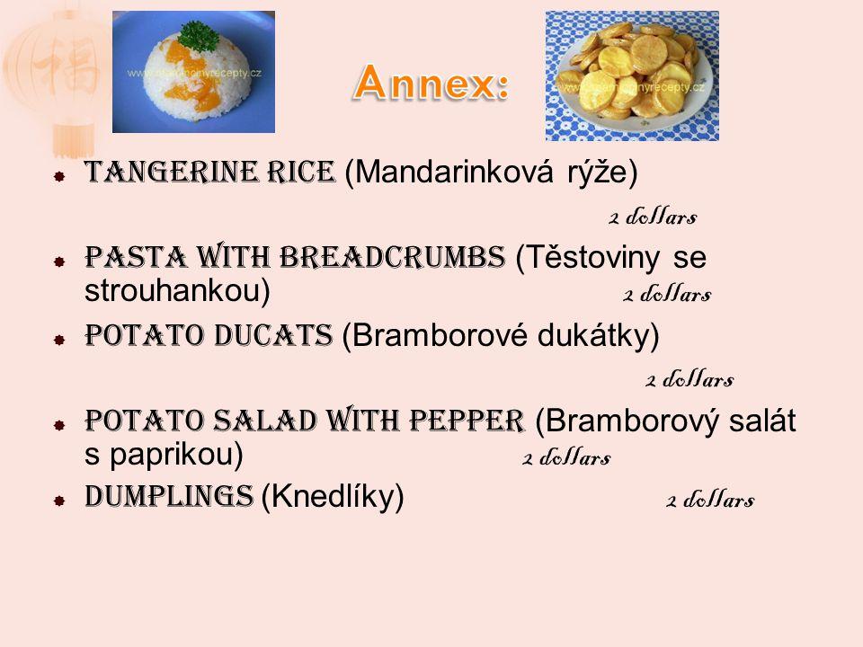 Tangerine rice (Mandarinková rýže) 2 dollars Pasta with breadcrumbs (Těstoviny se strouhankou) 2 dollars Potato ducats (Bramborové dukátky) 2 dollars Potato salad with pepper (Bramborový salát s paprikou) 2 dollars Dumplings (Knedlíky) 2 dollars