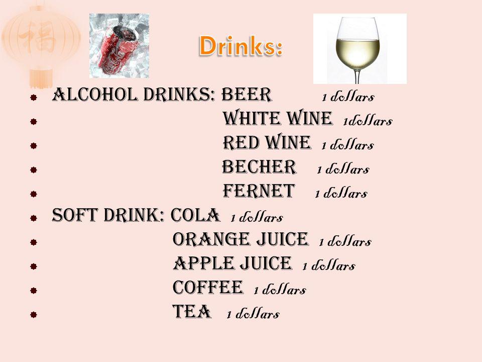 Alcohol drinks: Beer 1 dollars White wine 1dollars Red wine 1 dollars Becher 1 dollars Fernet 1 dollars Soft drink: Cola 1 dollars Orange juice 1 dollars Apple juice 1 dollars Coffee 1 dollars Tea 1 dollars