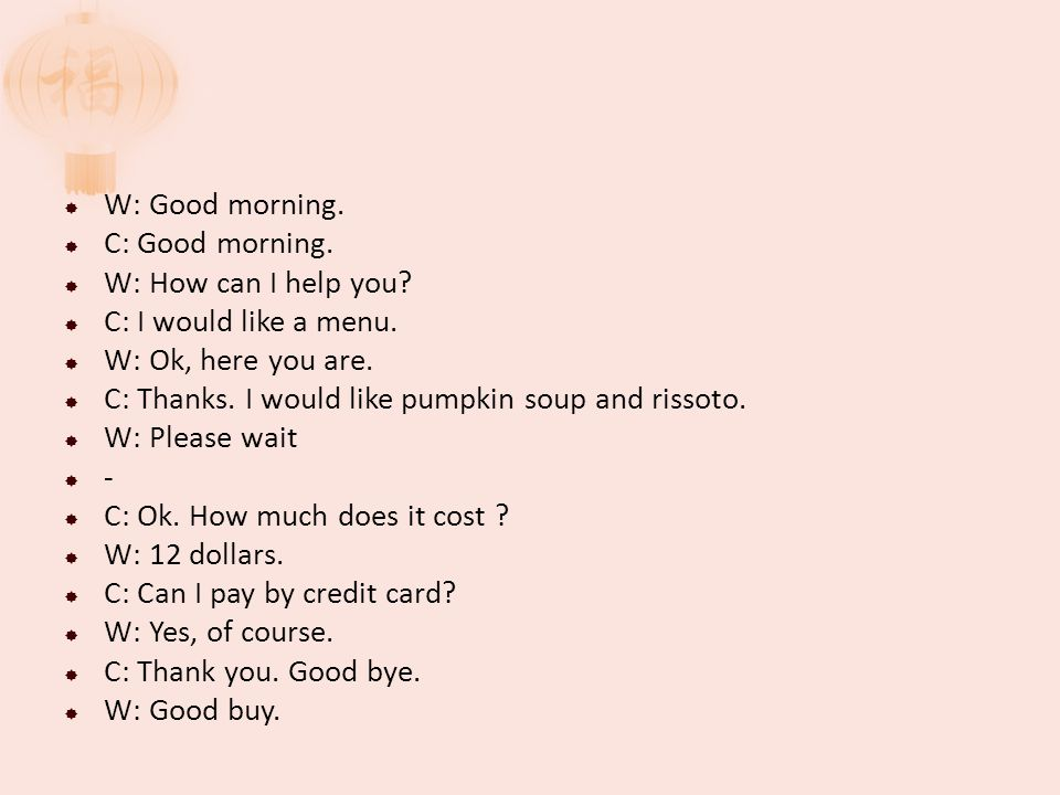 W: Good morning. C: Good morning. W: How can I help you.