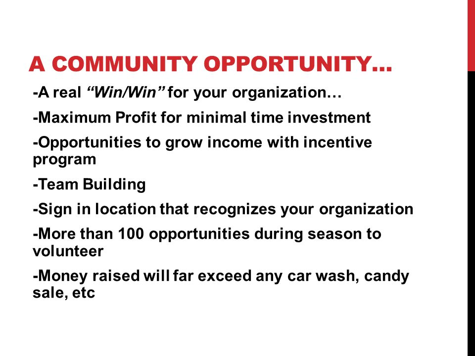A COMMUNITY OPPORTUNITY… -A real Win/Win for your organization… -Maximum Profit for minimal time investment -Opportunities to grow income with incenti