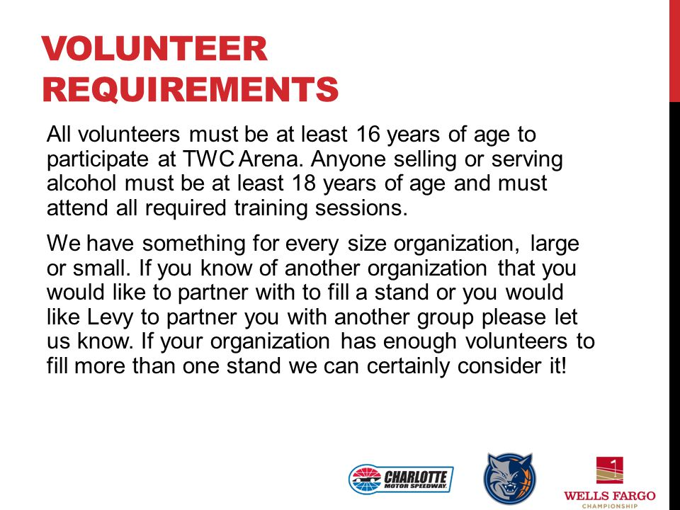 VOLUNTEER REQUIREMENTS All volunteers must be at least 16 years of age to participate at TWC Arena. Anyone selling or serving alcohol must be at least