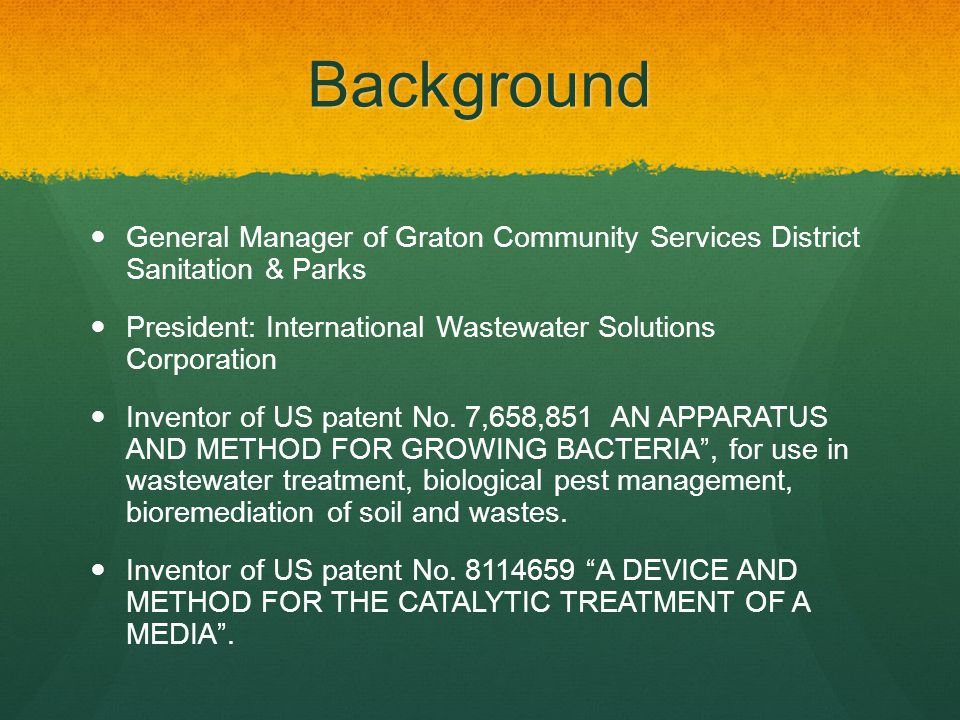 Background General Manager of Graton Community Services District Sanitation & Parks President: International Wastewater Solutions Corporation Inventor of US patent No.