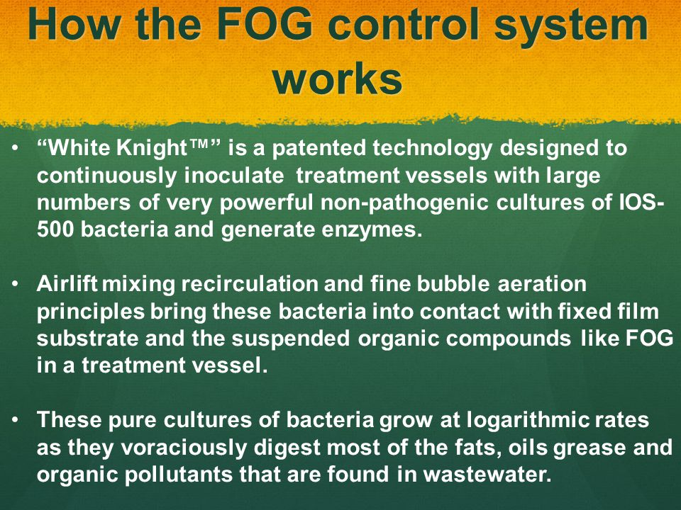 How the FOG control system works White Knight is a patented technology designed to continuously inoculate treatment vessels with large numbers of very powerful non-pathogenic cultures of IOS- 500 bacteria and generate enzymes.