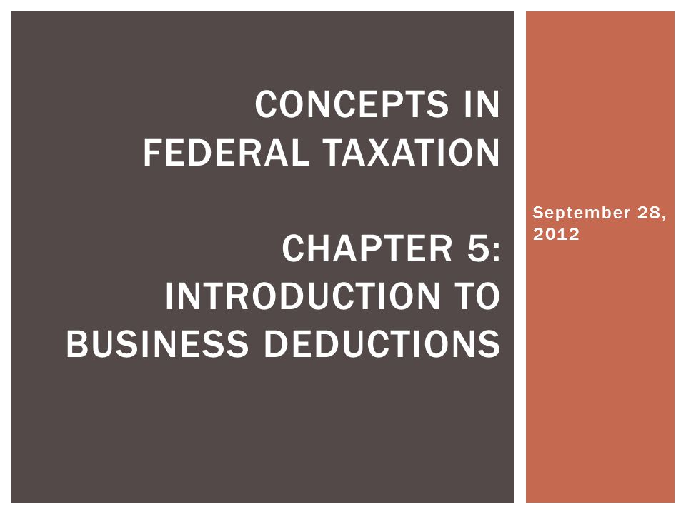 September 28, 2012 CONCEPTS IN FEDERAL TAXATION CHAPTER 5: INTRODUCTION TO BUSINESS DEDUCTIONS
