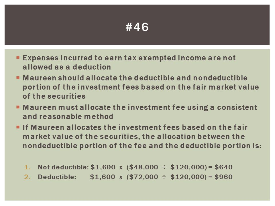 Expenses incurred to earn tax exempted income are not allowed as a deduction Maureen should allocate the deductible and nondeductible portion of the investment fees based on the fair market value of the securities Maureen must allocate the investment fee using a consistent and reasonable method If Maureen allocates the investment fees based on the fair market value of the securities, the allocation between the nondeductible portion of the fee and the deductible portion is: 1.Not deductible: $1,600 x ($48,000 ÷ $120,000) = $640 2.Deductible: $1,600 x ($72,000 ÷ $120,000) = $960 #46
