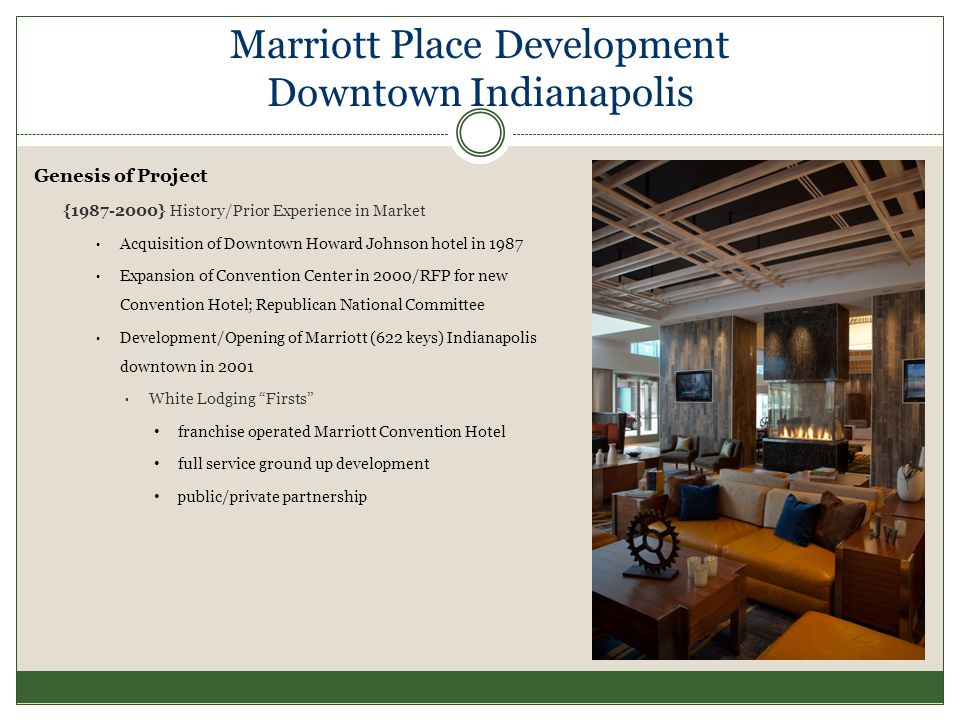 Marriott Place Development Downtown Indianapolis Genesis of Project {1987-2000} History/Prior Experience in Market Acquisition of Downtown Howard Johnson hotel in 1987 Expansion of Convention Center in 2000/RFP for new Convention Hotel; Republican National Committee Development/Opening of Marriott (622 keys) Indianapolis downtown in 2001 White Lodging Firsts franchise operated Marriott Convention Hotel full service ground up development public/private partnership