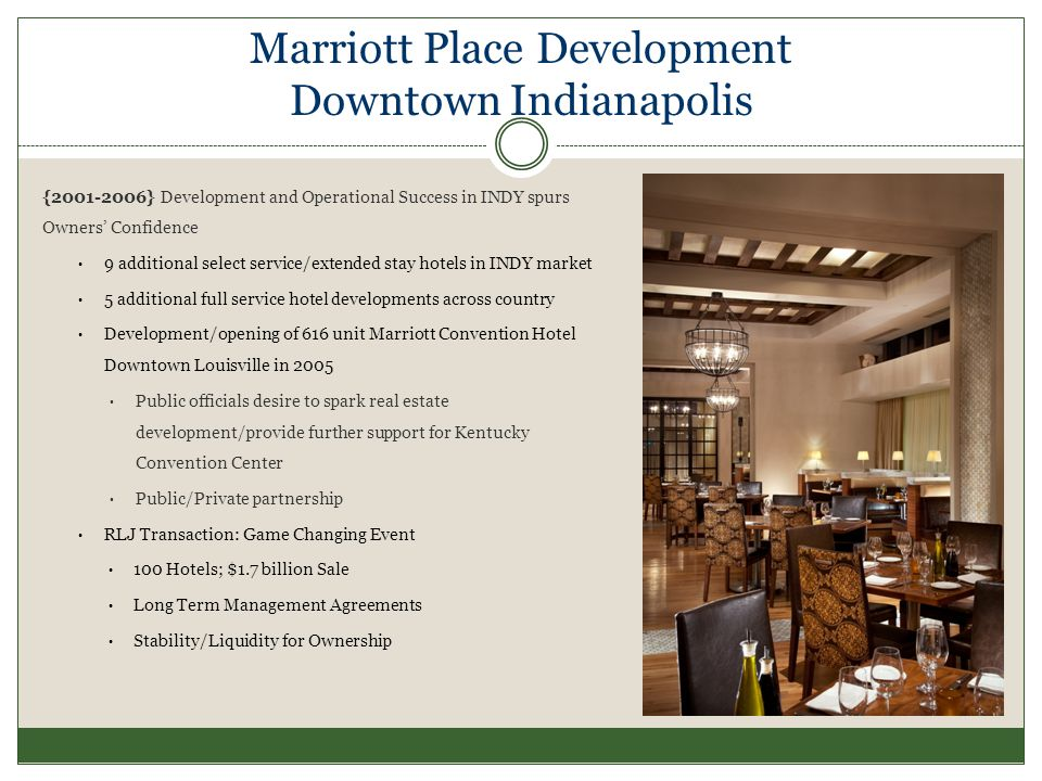Marriott Place Development Downtown Indianapolis { } Development and Operational Success in INDY spurs Owners Confidence 9 additional select service/extended stay hotels in INDY market 5 additional full service hotel developments across country Development/opening of 616 unit Marriott Convention Hotel Downtown Louisville in 2005 Public officials desire to spark real estate development/provide further support for Kentucky Convention Center Public/Private partnership RLJ Transaction: Game Changing Event 100 Hotels; $1.7 billion Sale Long Term Management Agreements Stability/Liquidity for Ownership