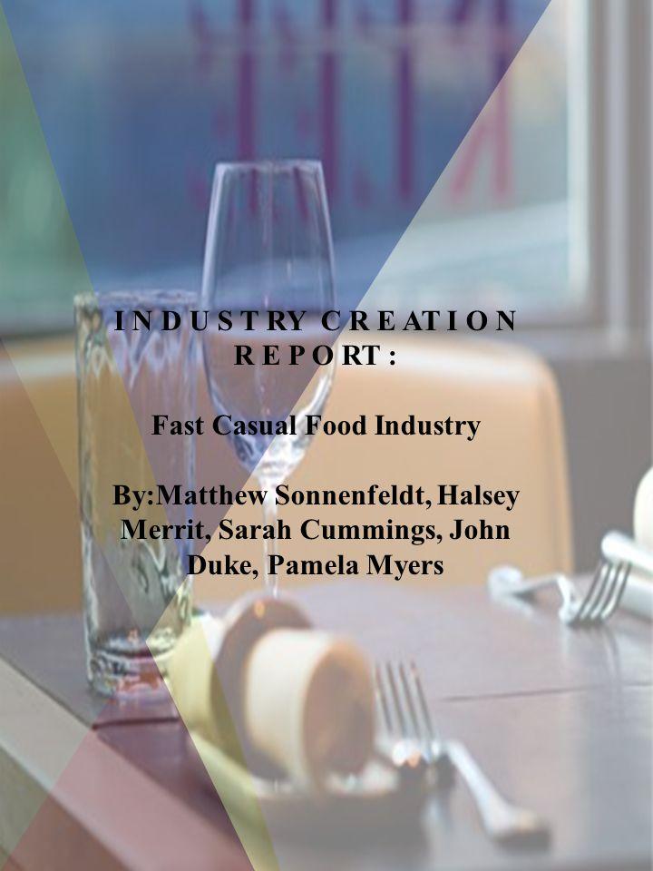 I N D U S T RY C R E AT I O N R E P O RT : Fast Casual Food Industry By:Matthew Sonnenfeldt, Halsey Merrit, Sarah Cummings, John Duke, Pamela Myers
