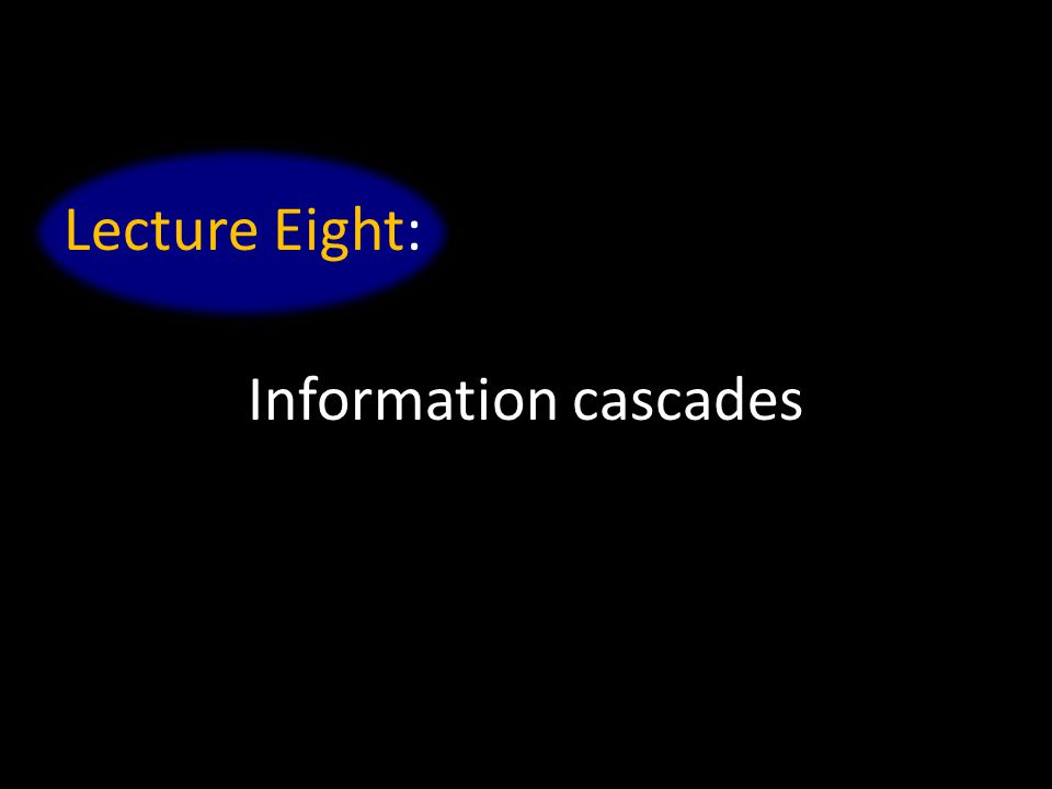 Lecture Eight: Information cascades